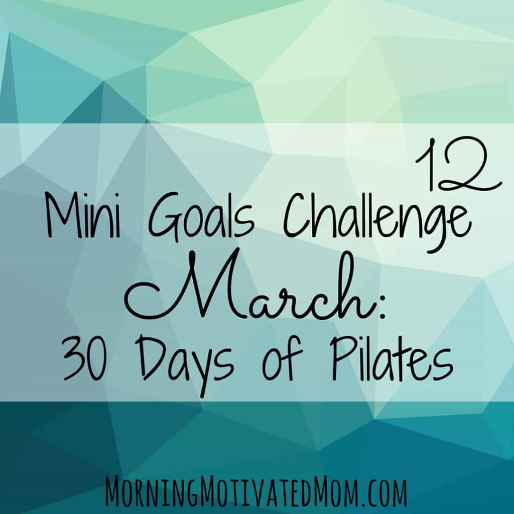 March Mini Goal: Complete 30 Days of Pilates. Complete the 30 Day Pilates Body Challenge hosted by Robin of The Balanced Life.